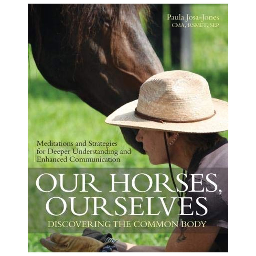 Our Horses, Ourselves: Discovering the Common Body: Meditations and Strategies for Deeper Understanding and Enhanced Com