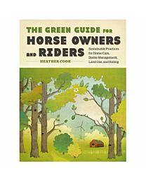 The Green Guide for Horse Owners and Riders: Sustainable Practices for Horse Care, Stable Management, Land Use, and Ridi